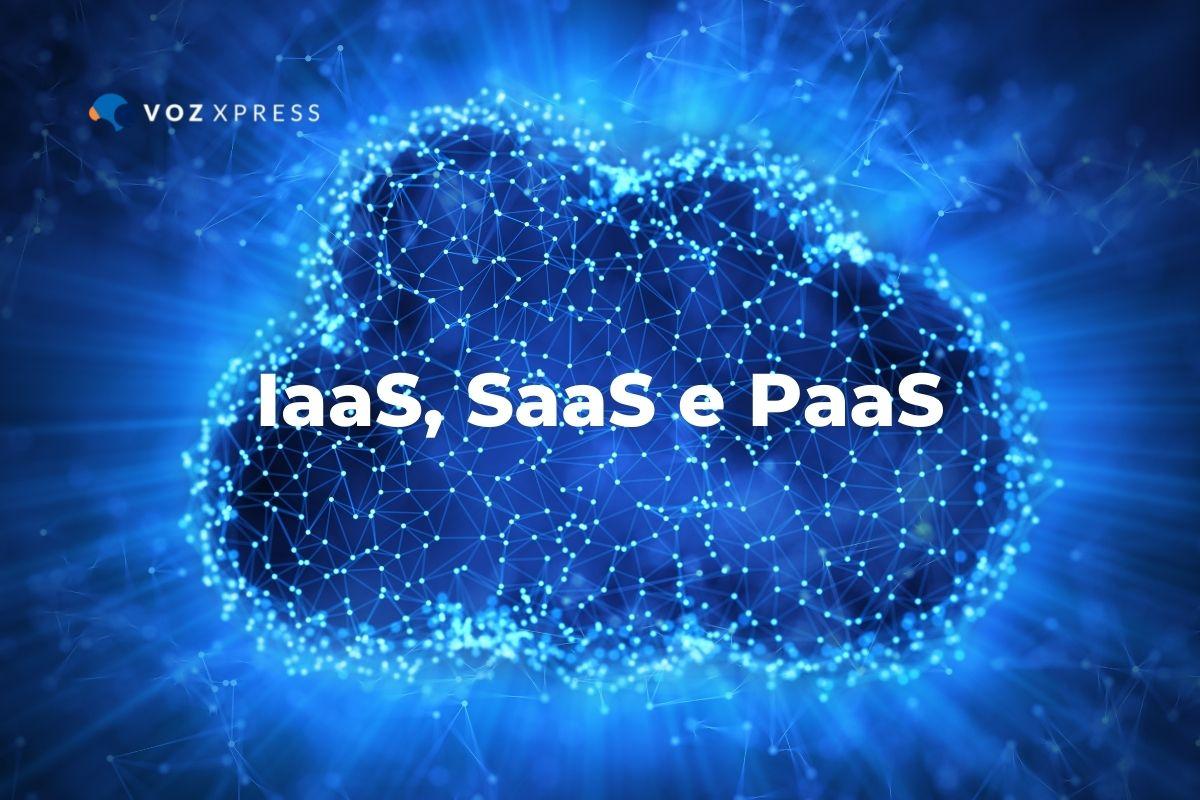 Saiba o que é IaaS, SaaS e PaaS, e como podem ajudar o seu negócio
